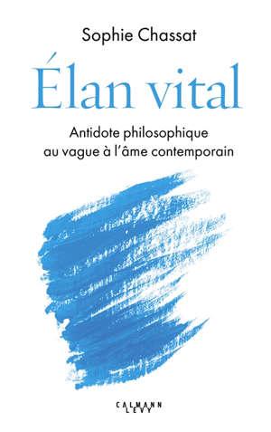 Elan vital : antidote philosophique au vague à l'âme contemporain