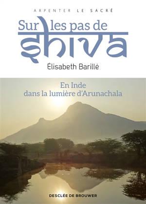 Sur les pas de Shiva : en Inde, dans la lumière d'Arunachala