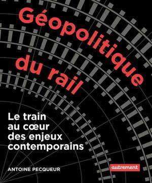 Géopolitique du rail : le train au coeur des enjeux contemporains