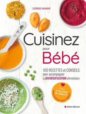 Cuisinez pour bébé : 100 recettes et conseils pour accompagner la diversification alimentaire