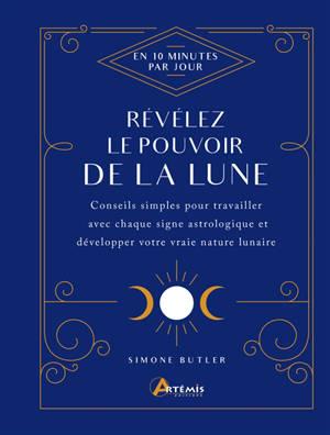 Révélez le pouvoir de la Lune : en 10 minutes par jour : conseils simples pour travailler avec chaque signe astrologique et développer votre vraie nature lunaire