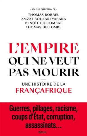 L'empire qui ne veut pas mourir : une histoire de la Françafrique