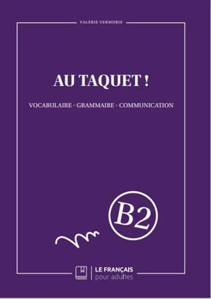 Au taquet ! : vocabulaire, grammaire, communication : B2