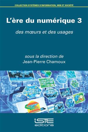 L'ère du numérique. Volume 3, Des moeurs et des usages