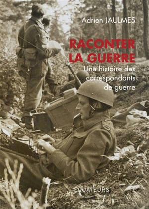 Raconter la guerre : une histoire des correspondants de guerre