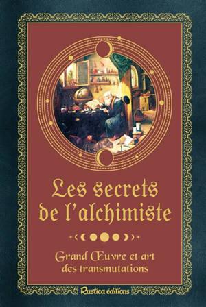 Les secrets de l'alchimiste : grand oeuvre et art des transmutations