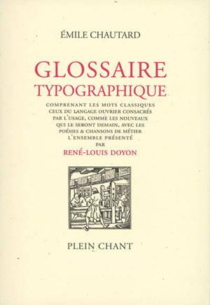 Glossaire typographique : comprenant les mots classiques, ceux du langage ouvrier consacrés par l'usage, comme les nouveaux qui le seront demain, avec les poésies & chansons de métier