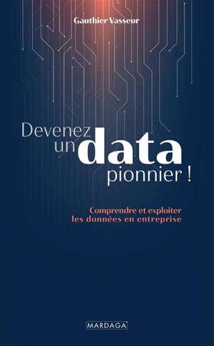 Devenez un data pionnier ! : comprendre et exploiter les données en entreprise