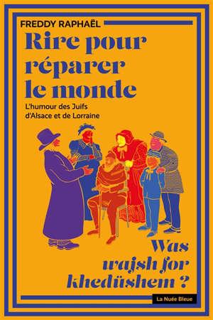 Rire pour réparer le monde : l'humour des Juifs d'Alsace et de Lorraine = Was wajsh for khedüshem ?