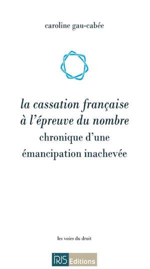 La cassation française à l'épreuve du nombre : chronique d'une émancipation inachevée