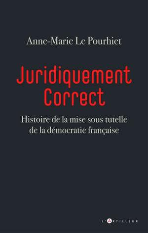Juridiquement correct : histoire de la mise sous tutelle de la démocratie française