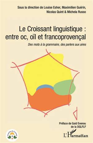 Le Croissant linguistique : entre oc, oïl et francoprovençal : des mots à la grammaire, des parlers aux aires