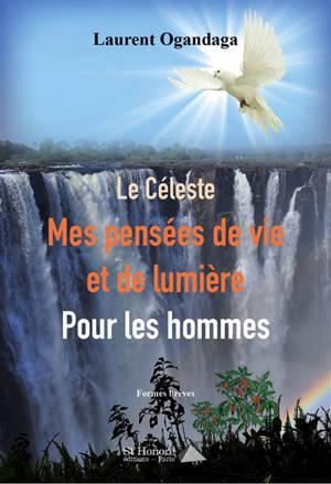 Le céleste, mes pensées de vie et de lumière pour les hommes : formes brèves