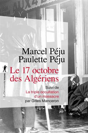Le 17 octobre des Algériens. Suivi de La triple occultation d'un massacre