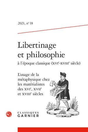 Libertinage et philosophie à l'époque classique (XVIe-XVIIIe siècle). n° 18, L'usage de la métaphysique chez les matérialistes des XVIe, XVIIe et XVIIIe siècles