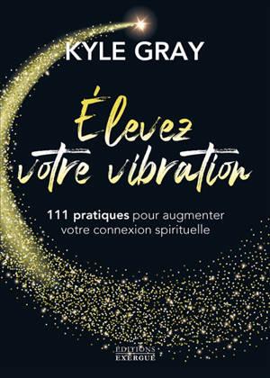 Elevez votre vibration : 111 pratiques pour augmenter votre connexion spirituelle