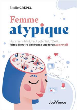 Femme atypique : hypersensibilité, haut potentiel, TDAH... faites de votre différence une force au travail