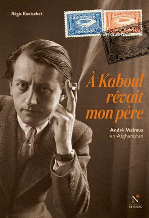 A Kaboul rêvait mon père : André Malraux en Afghanistan