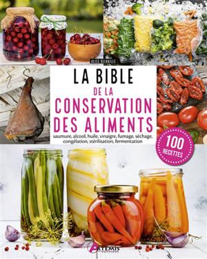La bible de la conservation des aliments : saumure, alcool, huile, vinaigre, fumage, séchage, congélation, stérilisation, fermentation : 100 recettes