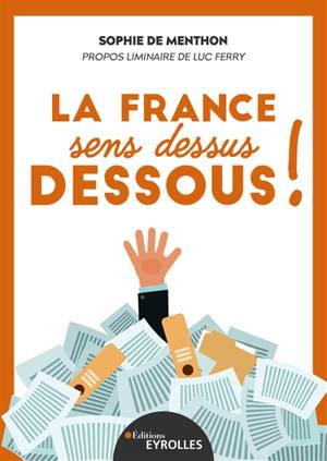 La France sens dessus dessous ! : entreprises, la République, c'est vous !