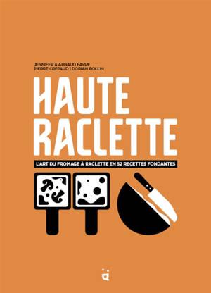 Haute raclette : l'art du fromage à raclette en 52 recettes fondantes