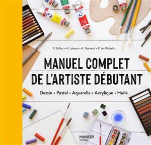 Manuel complet de l'artiste débutant : dessin, pastel, aquarelle, acrylique, huile