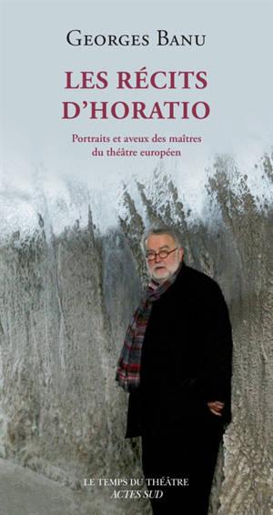 Les récits d'Horatio : portraits et aveux des maîtres du théâtre européen