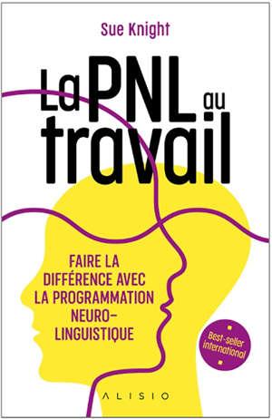 La PNL au travail : faire la différence avec la programmation neuro-linguistique