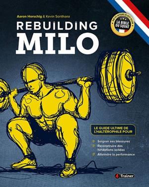 Rebuilding Milo : le guide ultime de l'haltérophile pour soigner ses blessures, reconstruire des fondations solides, atteindre la performance