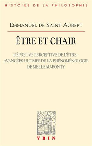 Etre et chair. Volume 2, L'épreuve perceptive de l'être : avancées ultimes de la phénoménologie de Merleau-Ponty