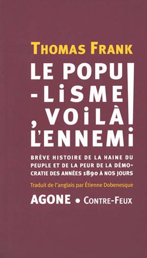 Le populisme, voilà l'ennemi ! : brève histoire de la haine du peuple et de la peur de la démocratie des années 1890 à nos jours