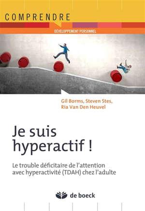 Je suis hyperactif ! : le trouble déficitaire de l'attention avec hyperactivité (TDAH) chez l'adulte