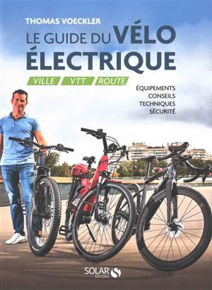 Le guide du vélo électrique : ville, VTT, route : équipements, conseils, techniques, sécurité