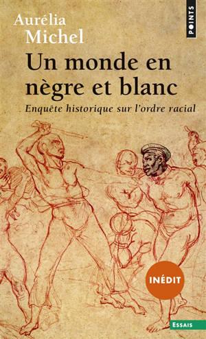 Un monde en nègre et blanc : enquête historique sur l'ordre racial
