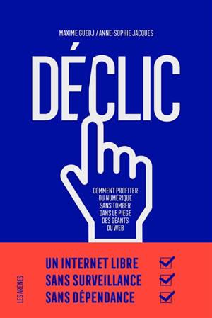 Déclic : comment profiter du numérique sans tomber dans le piège des géants du web