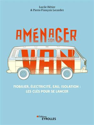 Aménager son van : mobilier, électricité, eau, isolation : les clés pour se lancer