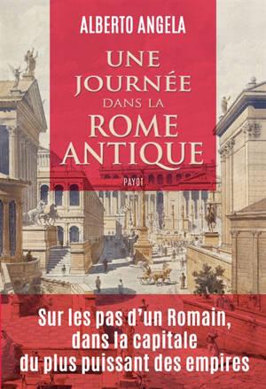 Une journée dans la Rome antique : sur les pas d'un Romain, dans la capitale du plus puissant des empires