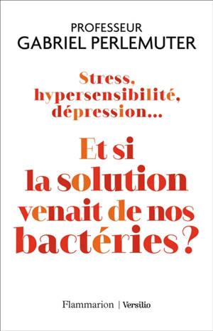 Stress, hypersensibilité, dépression... : et si la solution venait de nos bactéries ?
