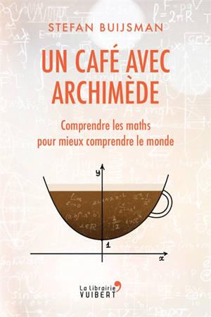 Un café avec Archimède : comprendre les maths pour mieux comprendre le monde