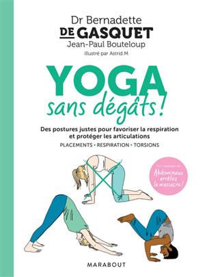 Yoga sans dégâts ! : des postures justes pour favoriser la respiration et protéger les articulations : placements, respiration, torsions