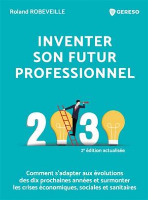 Inventer son futur professionnel : 2030 : comment s'adapter aux évolutions des dix prochaines années et surmonter les crises économiques, sociales et sanitaires