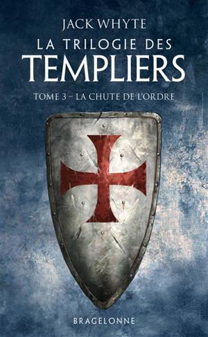 La trilogie des Templiers. Volume 3, La chute de l'ordre