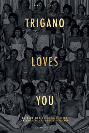 Trigano loves you : du Club Med au Mama Shelter : la saga de la famille Trigano