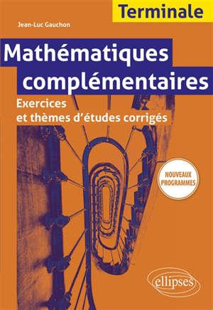 Mathématiques complémentaires terminale : exercices et thèmes d'études corrigés : nouveaux programmes