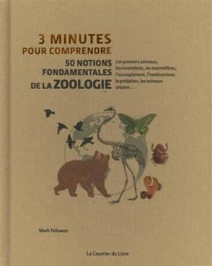 3 minutes pour comprendre 50 notions fondamentales de la zoologie : les premiers animaux, les invertébrés, les mammifères, l'accouplement, l'herbivorisme, la prédation, les animaux urbains...