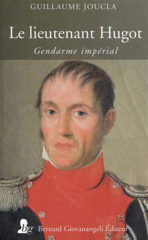 Le lieutenant Hugot : gendarme impérial
