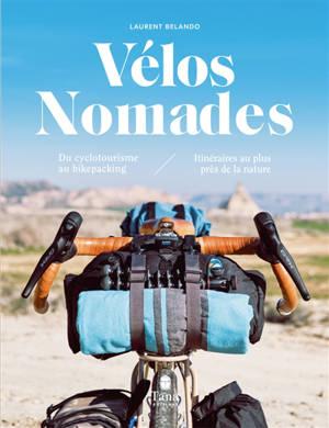 Vélos nomades : du cyclotourisme au bikepacking : itinéraires au plus près de la nature
