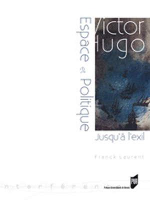 Victor Hugo : espace et politique - Jusqu'à l'exil