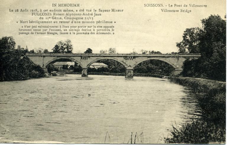 Soissons - Le pont de Villeneuve - IN MEMORIAM. Le 28 Août 1918, à cet endroit même, a été tué le Sapeur Mineur FULCONIS Robert Alphone André Jean du 21e Génie, Compagnie 22/13 ' Mort héroiquement au retour d'une mission périlleuse ' s'est jeté volontairement à l'eau pour porter sur la rive opposée fortement tenue par l'ennemi, un cordage destiné à permettre le passage de l'Armée Mangin, lancée à la poursuite des Allemands